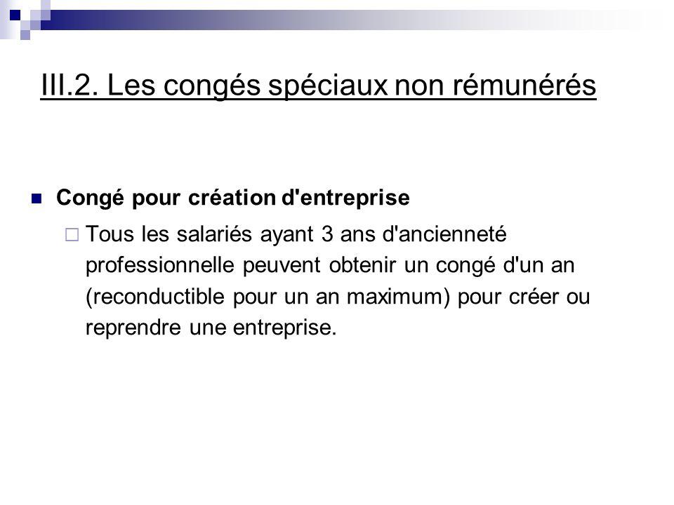 III.2. Les congés spéciaux non rémunérés Congé pour création d'entreprise Tous les salariés ayant 3 ans d'ancienneté professionnelle peuvent obtenir u