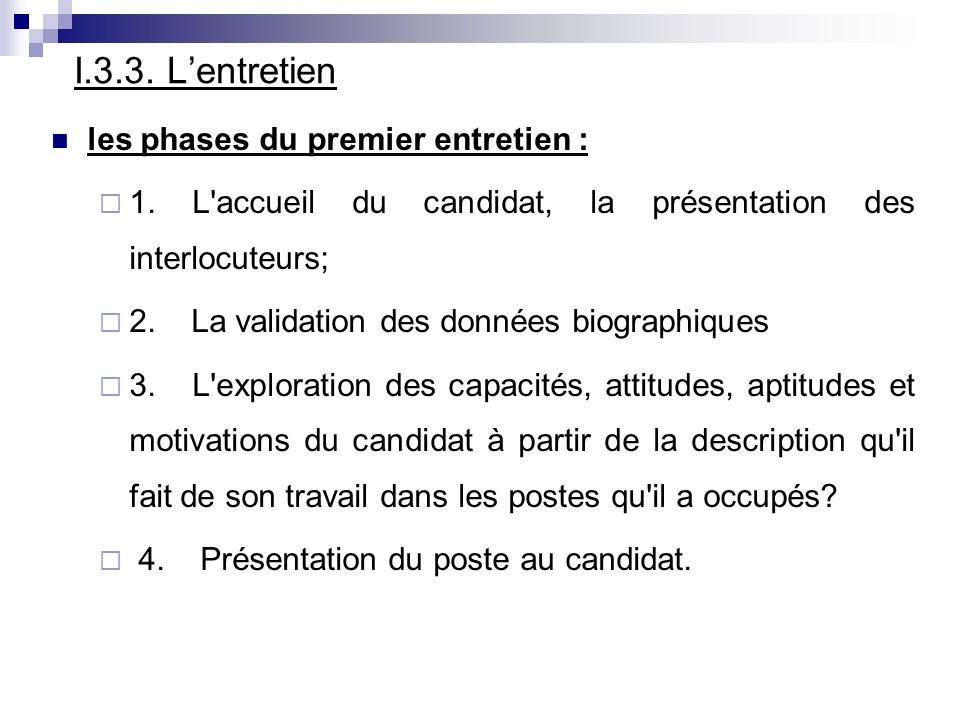 I.3.3. Lentretien les phases du premier entretien : 1. L'accueil du candidat, la présentation des interlocuteurs; 2. La validation des données biograp