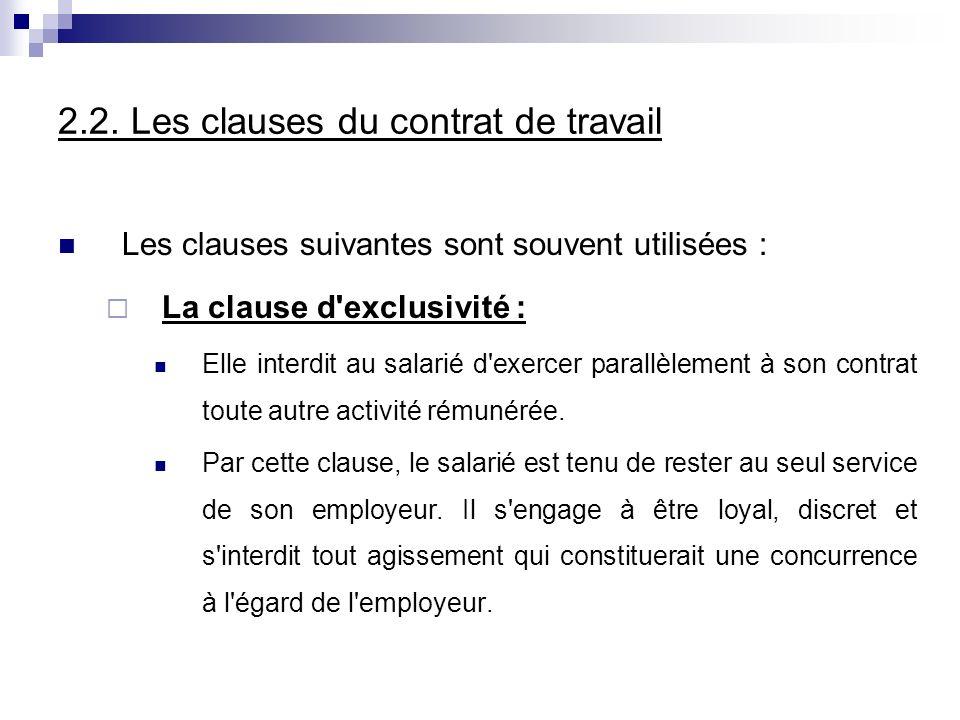 2.2. Les clauses du contrat de travail Les clauses suivantes sont souvent utilisées : La clause d'exclusivité : Elle interdit au salarié d'exercer par