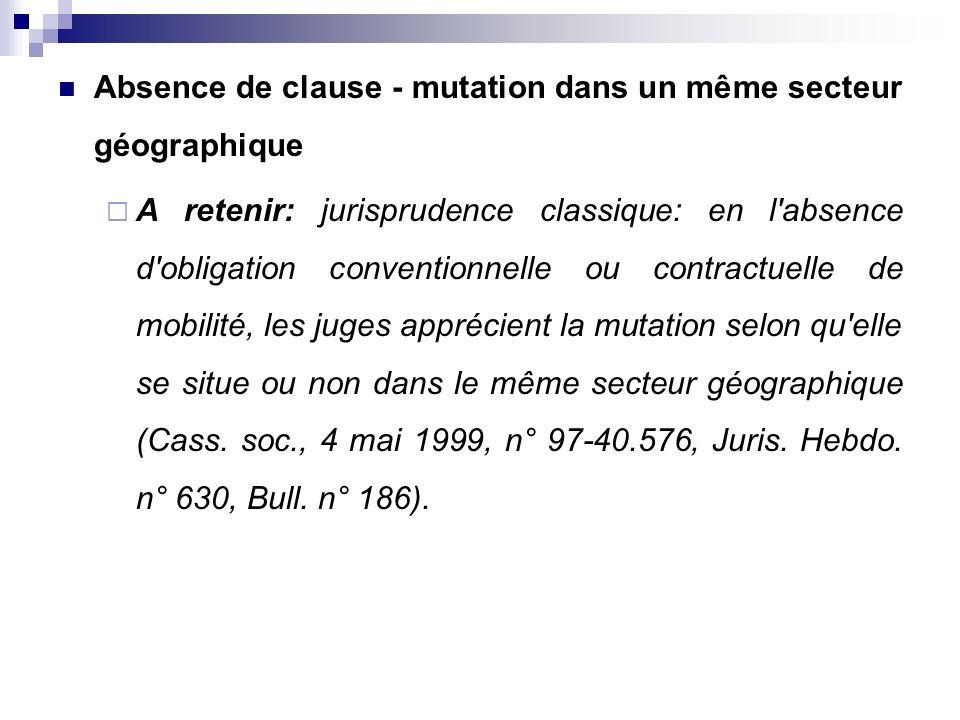 Absence de clause - mutation dans un même secteur géographique A retenir: jurisprudence classique: en l'absence d'obligation conventionnelle ou contra