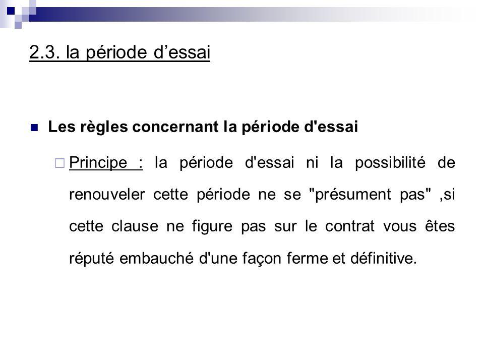 2.3. la période dessai Les règles concernant la période d'essai Principe : la période d'essai ni la possibilité de renouveler cette période ne se