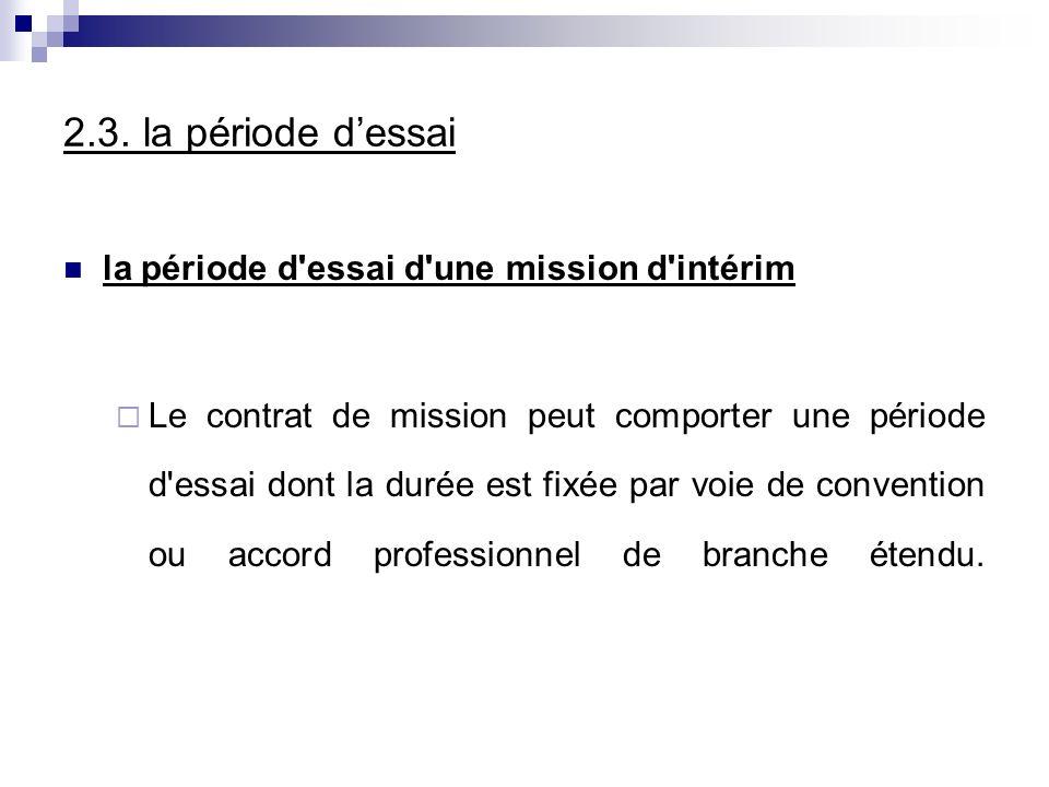 2.3. la période dessai la période d'essai d'une mission d'intérim Le contrat de mission peut comporter une période d'essai dont la durée est fixée par