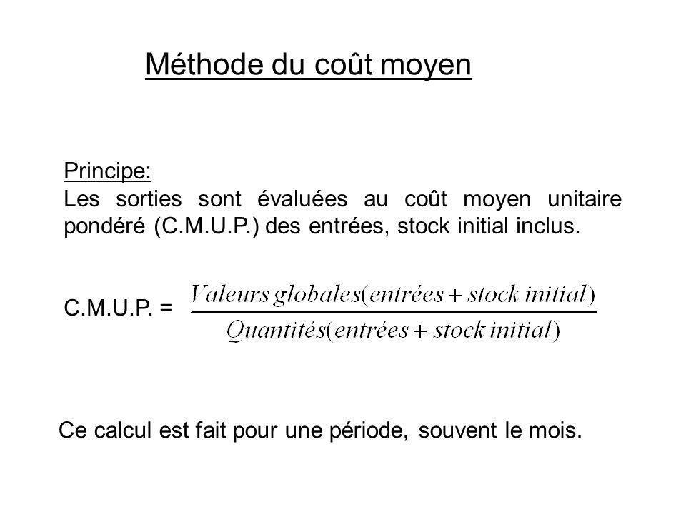 Méthode du coût moyen Principe: Les sorties sont évaluées au coût moyen unitaire pondéré (C.M.U.P.) des entrées, stock initial inclus. C.M.U.P. = Ce c
