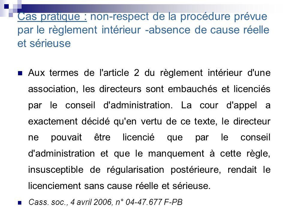 Cas pratique : non-respect de la procédure prévue par le règlement intérieur -absence de cause réelle et sérieuse Aux termes de l article 2 du règlement intérieur d une association, les directeurs sont embauchés et licenciés par le conseil d administration.