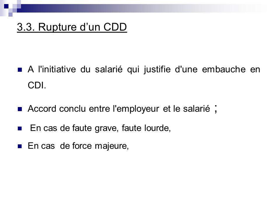 3.3. Rupture dun CDD A l'initiative du salarié qui justifie d'une embauche en CDI. Accord conclu entre l'employeur et le salarié ; En cas de faute gra