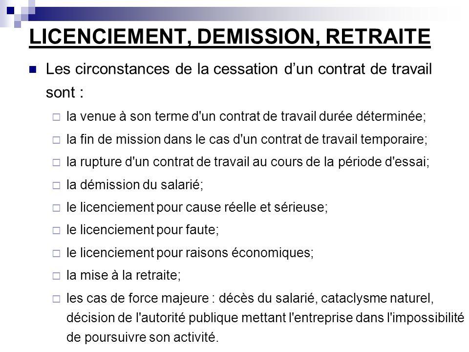 LICENCIEMENT, DEMISSION, RETRAITE Les circonstances de la cessation dun contrat de travail sont : la venue à son terme d un contrat de travail durée déterminée; la fin de mission dans le cas d un contrat de travail temporaire; la rupture d un contrat de travail au cours de la période d essai; la démission du salarié; le licenciement pour cause réelle et sérieuse; le licenciement pour faute; le licenciement pour raisons économiques; la mise à la retraite; les cas de force majeure : décès du salarié, cataclysme naturel, décision de l autorité publique mettant l entreprise dans l impossibilité de poursuivre son activité.