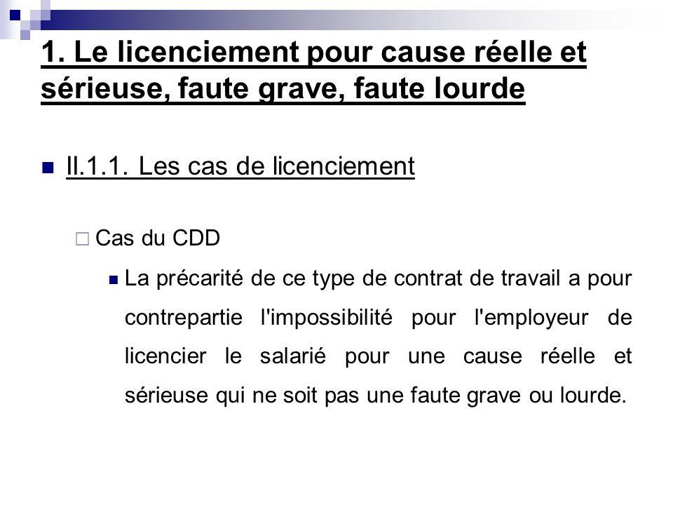 II.1.1. Les cas de licenciement Cas du CDD La précarité de ce type de contrat de travail a pour contrepartie l'impossibilité pour l'employeur de licen