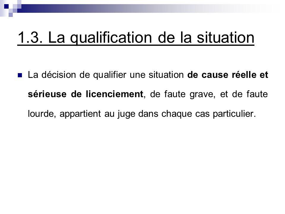 1.3. La qualification de la situation La décision de qualifier une situation de cause réelle et sérieuse de licenciement, de faute grave, et de faute