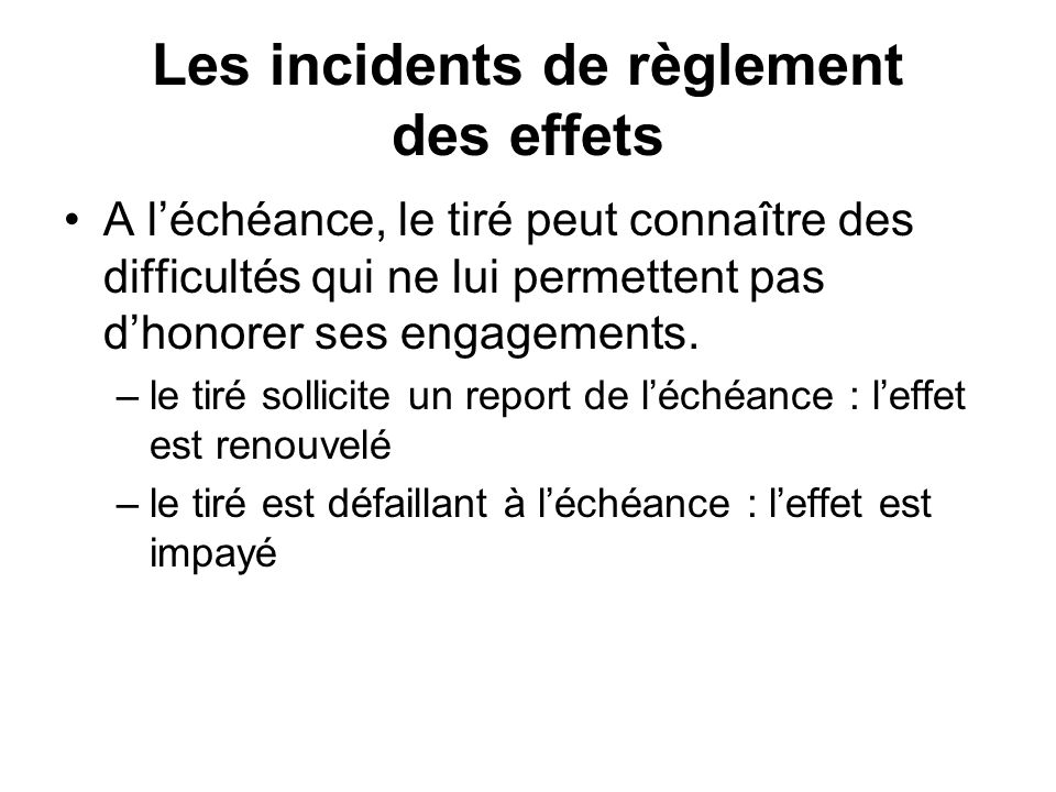 Les incidents de règlement des effets A léchéance, le tiré peut connaître des difficultés qui ne lui permettent pas dhonorer ses engagements.