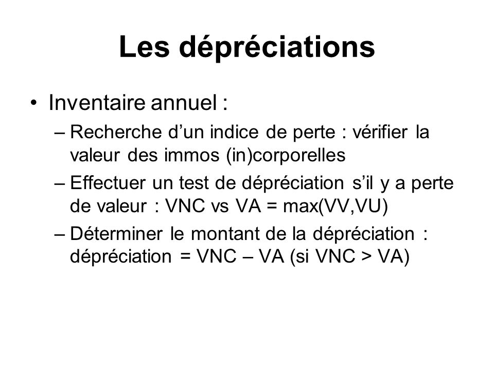 Les dépréciations Inventaire annuel : –Recherche dun indice de perte : vérifier la valeur des immos (in)corporelles –Effectuer un test de dépréciation sil y a perte de valeur : VNC vs VA = max(VV,VU) –Déterminer le montant de la dépréciation : dépréciation = VNC – VA (si VNC > VA)