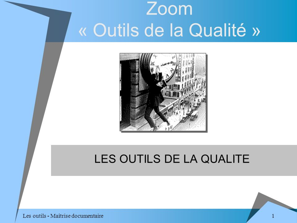 1 Les outils - Maîtrise documentaire Zoom « Outils de la Qualité » LES OUTILS DE LA QUALITE