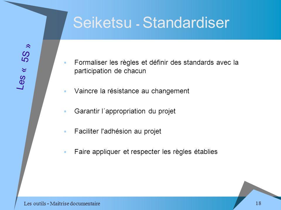 Les outils - Maîtrise documentaire 18 Seiketsu - Standardiser Formaliser les règles et définir des standards avec la participation de chacun Vaincre la résistance au changement Garantir l´appropriation du projet Faciliter l adhésion au projet Faire appliquer et respecter les règles établies Les « 5S »