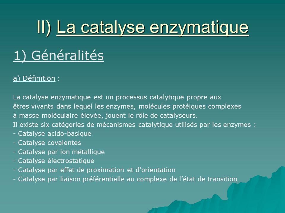 II) La catalyse enzymatique 1) Généralités a) Définition : La catalyse enzymatique est un processus catalytique propre aux êtres vivants dans lequel les enzymes, molécules protéiques complexes à masse moléculaire élevée, jouent le rôle de catalyseurs.