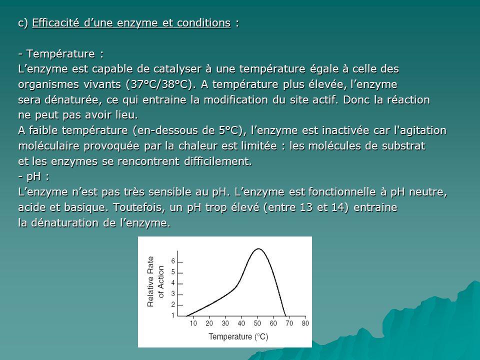 c) Efficacité dune enzyme et conditions : - Température : Lenzyme est capable de catalyser à une température égale à celle des organismes vivants (37°C/38°C).