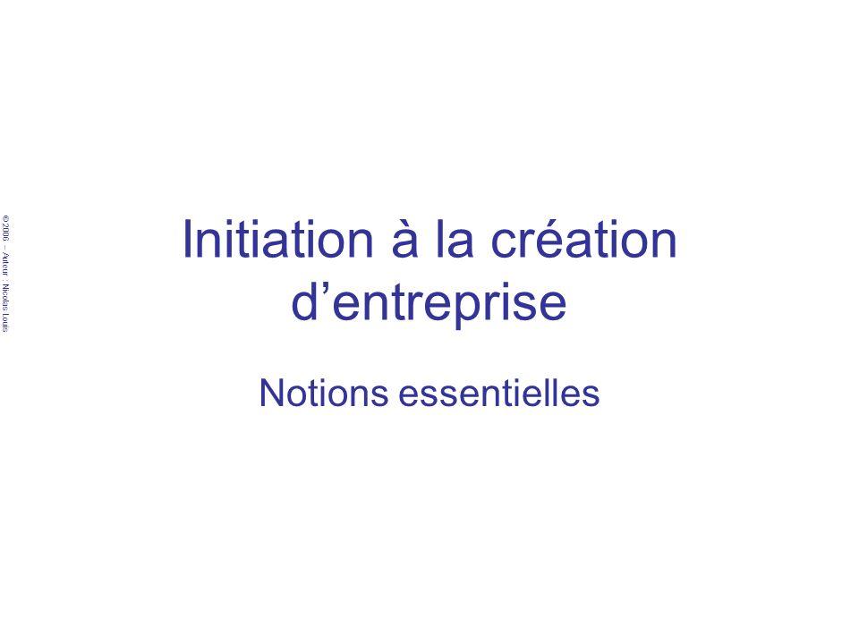 © 2006 – Auteur : Nicolas Louis Initiation à la création dentreprise Notions essentielles