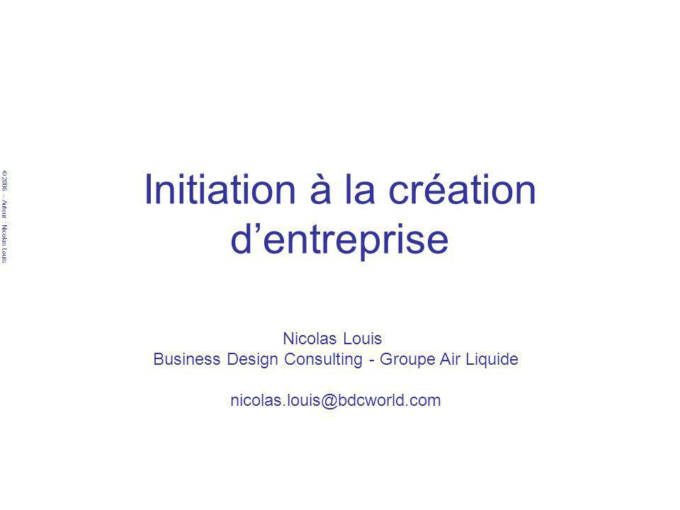 © 2006 – Auteur : Nicolas Louis Initiation à la création dentreprise Nicolas Louis Business Design Consulting - Groupe Air Liquide nicolas.louis@bdcworld.com