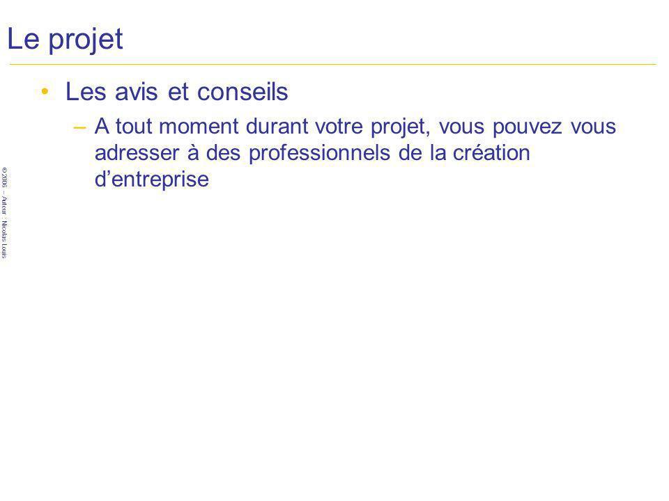 © 2006 – Auteur : Nicolas Louis Le projet Les avis et conseils –A tout moment durant votre projet, vous pouvez vous adresser à des professionnels de la création dentreprise
