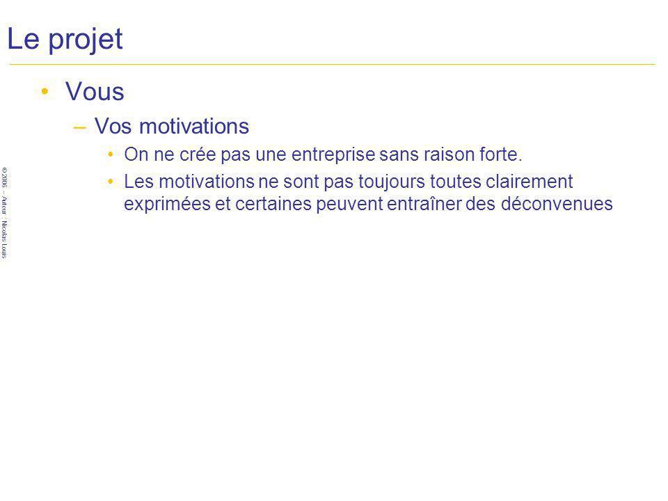 © 2006 – Auteur : Nicolas Louis Le projet Vous –Vos motivations On ne crée pas une entreprise sans raison forte.