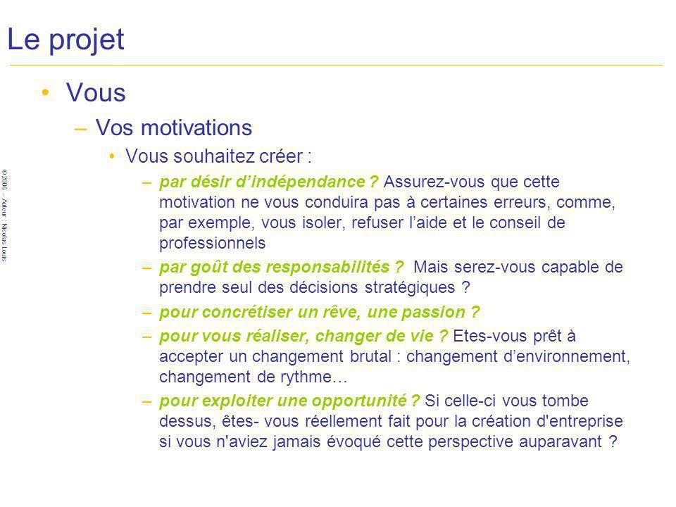 © 2006 – Auteur : Nicolas Louis Le projet Vous –Vos motivations Vous souhaitez créer : –par désir dindépendance .