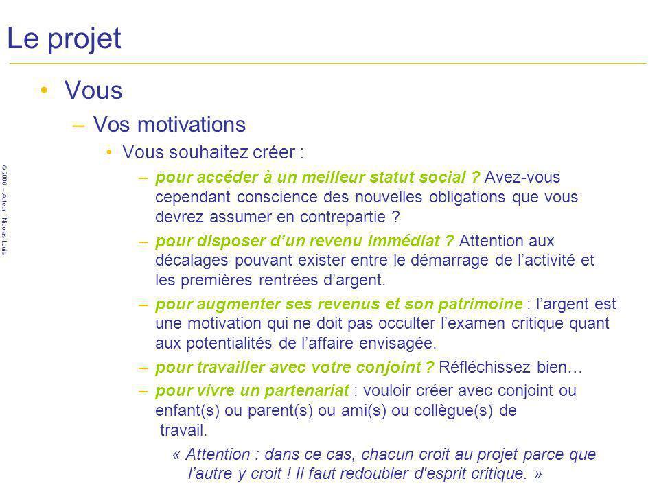 © 2006 – Auteur : Nicolas Louis Le projet Vous –Vos motivations Vous souhaitez créer : –pour accéder à un meilleur statut social .