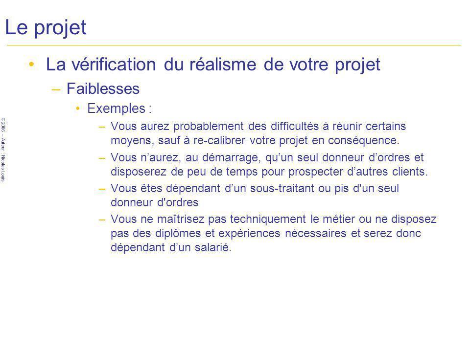 © 2006 – Auteur : Nicolas Louis Le projet La vérification du réalisme de votre projet –Faiblesses Exemples : –Vous aurez probablement des difficultés à réunir certains moyens, sauf à re-calibrer votre projet en conséquence.