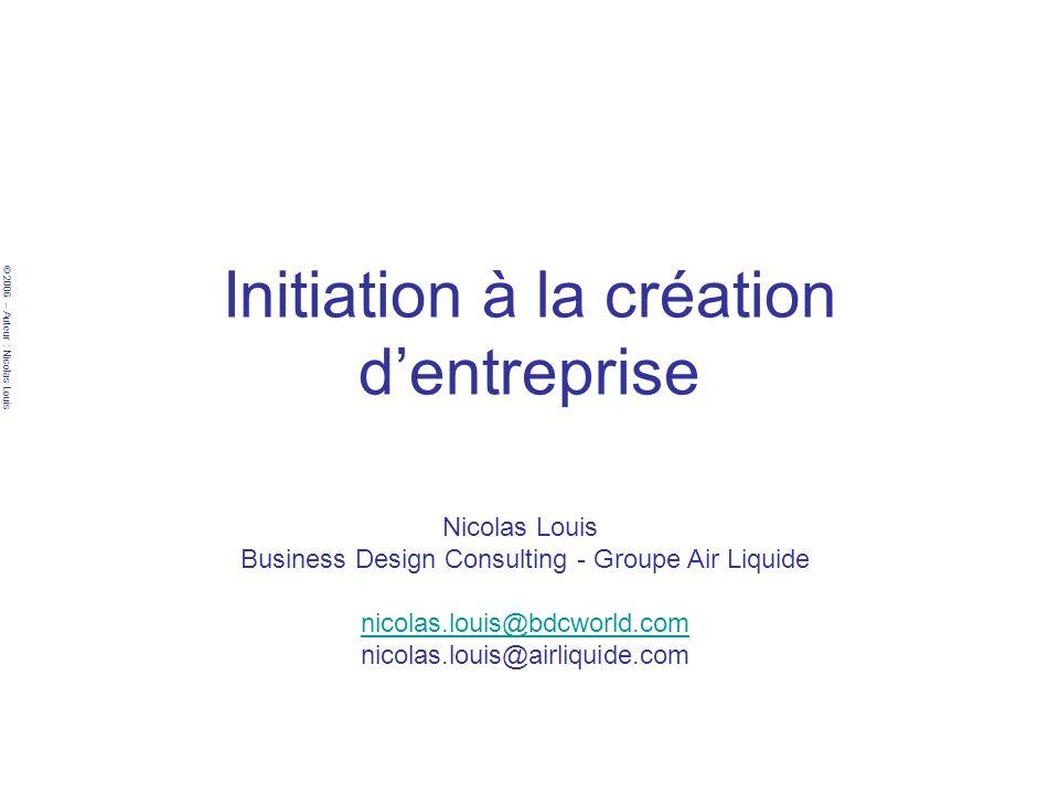 © 2006 – Auteur : Nicolas Louis Initiation à la création dentreprise Nicolas Louis Business Design Consulting - Groupe Air Liquide nicolas.louis@bdcworld.com nicolas.louis@airliquide.com