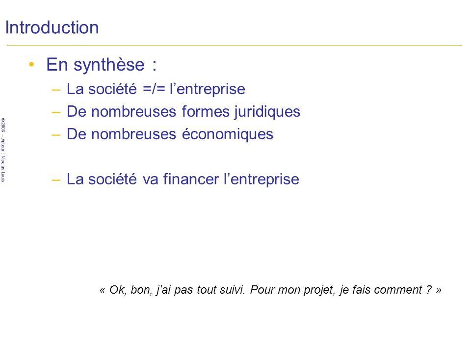 © 2006 – Auteur : Nicolas Louis Introduction En synthèse : –La société =/= lentreprise –De nombreuses formes juridiques –De nombreuses économiques –La société va financer lentreprise « Ok, bon, jai pas tout suivi.