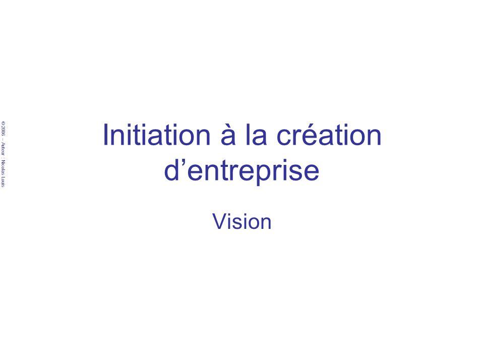 © 2006 – Auteur : Nicolas Louis Initiation à la création dentreprise Vision