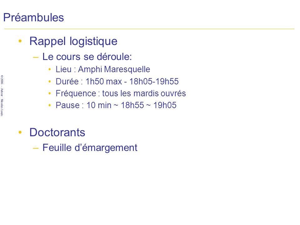© 2006 – Auteur : Nicolas Louis Préambules Rappel logistique –Le cours se déroule: Lieu : Amphi Maresquelle Durée : 1h50 max - 18h05-19h55 Fréquence : tous les mardis ouvrés Pause : 10 min ~ 18h55 ~ 19h05 Doctorants –Feuille démargement