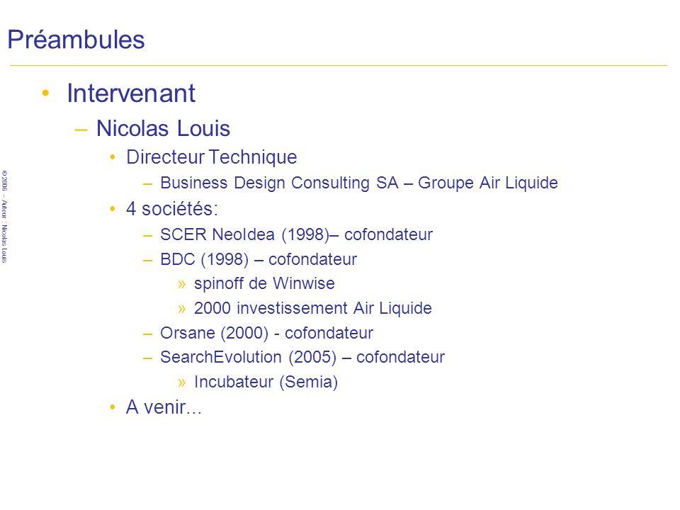 © 2006 – Auteur : Nicolas Louis Préambules Intervenant –Nicolas Louis Directeur Technique –Business Design Consulting SA – Groupe Air Liquide 4 sociétés: –SCER NeoIdea (1998)– cofondateur –BDC (1998) – cofondateur »spinoff de Winwise »2000 investissement Air Liquide –Orsane (2000) - cofondateur –SearchEvolution (2005) – cofondateur »Incubateur (Semia) A venir...