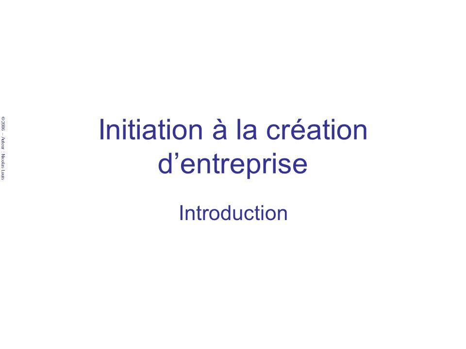 © 2006 – Auteur : Nicolas Louis Initiation à la création dentreprise Introduction