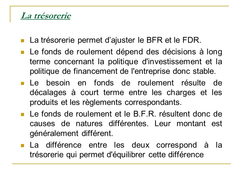 La trésorerie La trésorerie permet dajuster le BFR et le FDR. Le fonds de roulement dépend des décisions à long terme concernant la politique d'invest