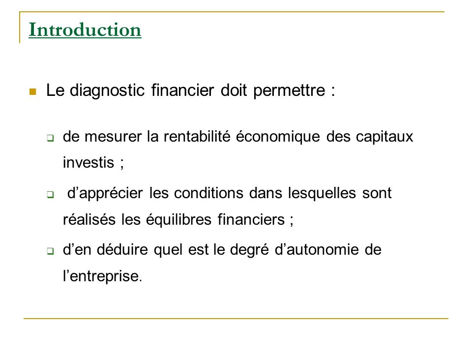 Introduction Le diagnostic financier doit permettre : de mesurer la rentabilité économique des capitaux investis ; dapprécier les conditions dans lesq