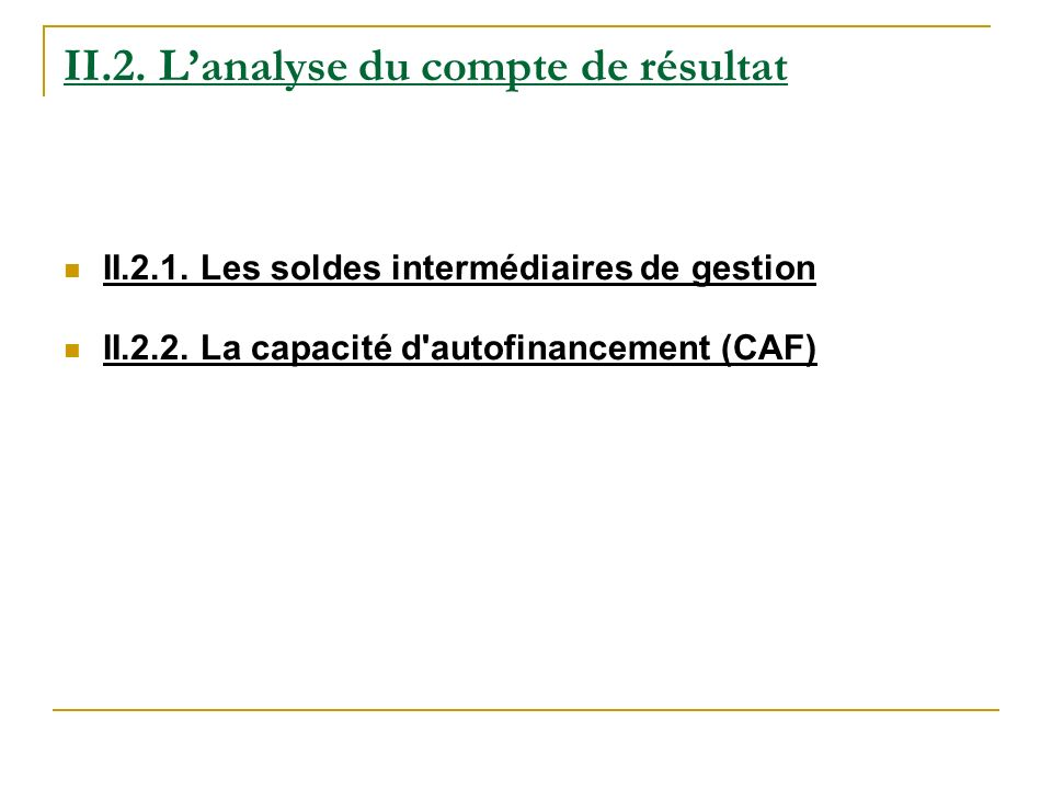 II.2. Lanalyse du compte de résultat II.2.1. Les soldes intermédiaires de gestion II.2.2. La capacité d'autofinancement (CAF)