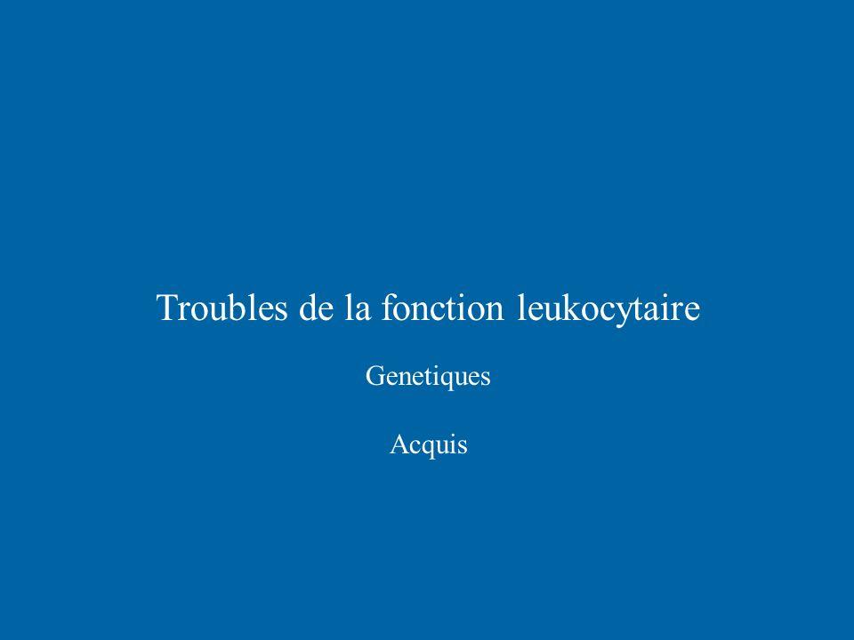Troubles de la fonction leukocytaire Genetiques Acquis