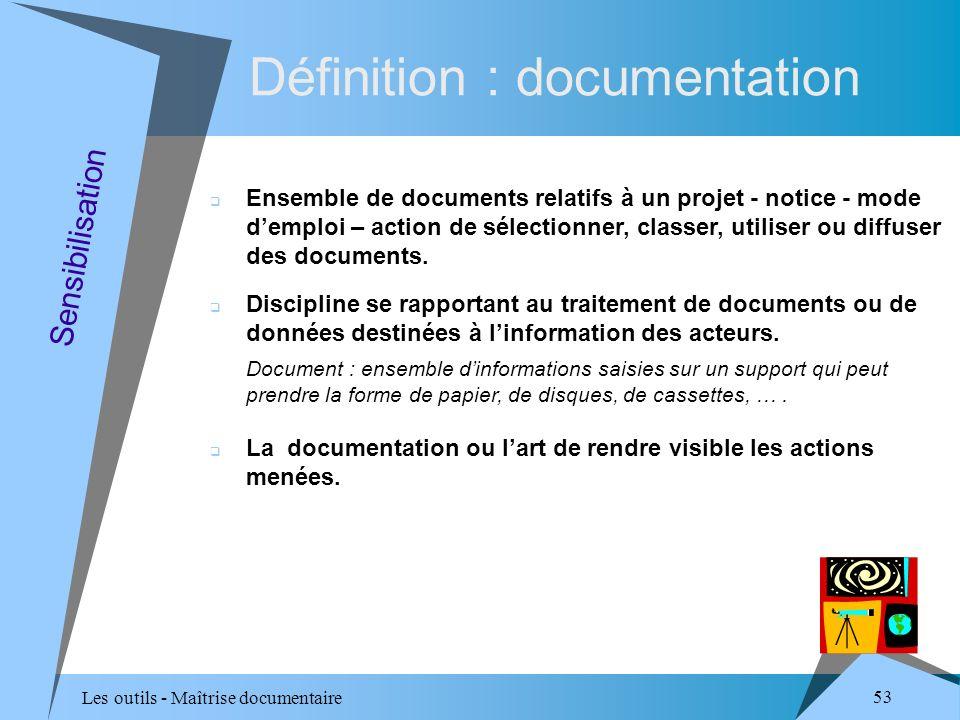 Les outils - Maîtrise documentaire 53 Sensibilisation Ensemble de documents relatifs à un projet - notice - mode demploi – action de sélectionner, classer, utiliser ou diffuser des documents.