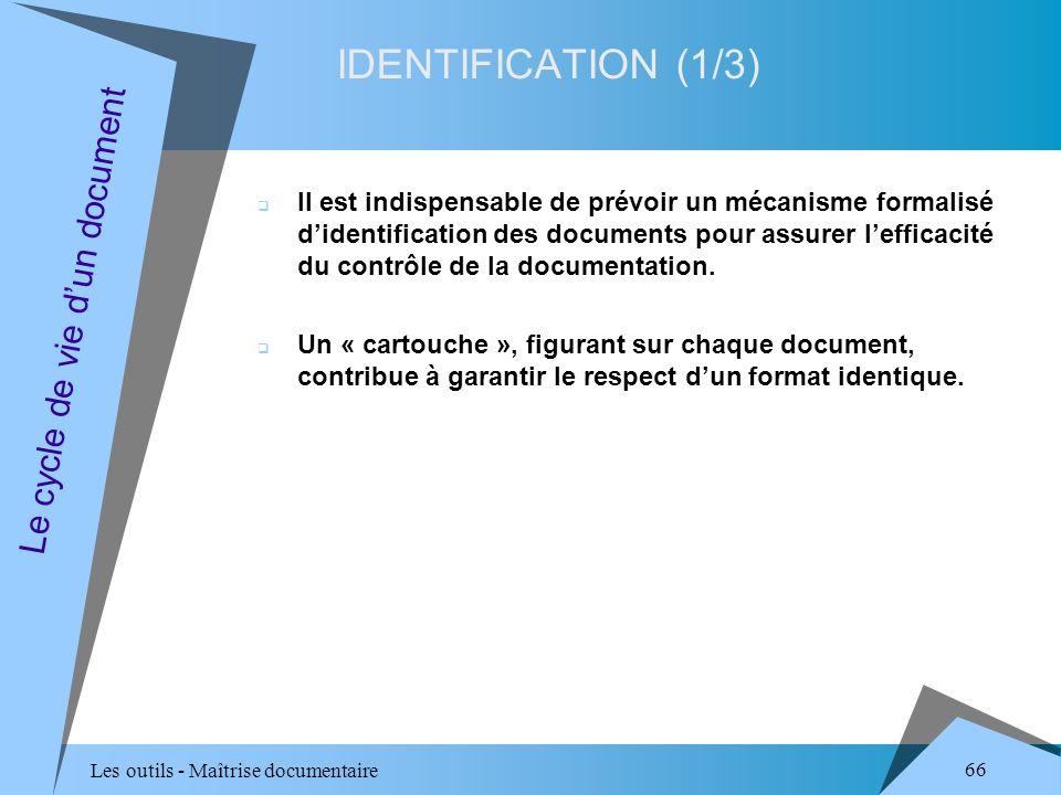Les outils - Maîtrise documentaire 66 IDENTIFICATION (1/3) Le cycle de vie dun document Il est indispensable de prévoir un mécanisme formalisé didentification des documents pour assurer lefficacité du contrôle de la documentation.