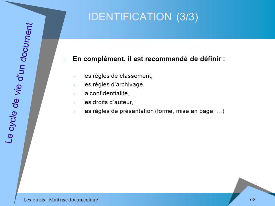 Les outils - Maîtrise documentaire 68 IDENTIFICATION (3/3) Le cycle de vie dun document En complément, il est recommandé de définir : les règles de classement, les règles darchivage, la confidentialité, les droits dauteur, les règles de présentation (forme, mise en page, …)