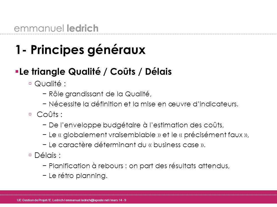 UE Gestion de Projet / E. Ledrich / emmanuel.ledrich@laposte.net / mars 14 - 9 1- Principes généraux Le triangle Qualité / Coûts / Délais Qualité : Rô