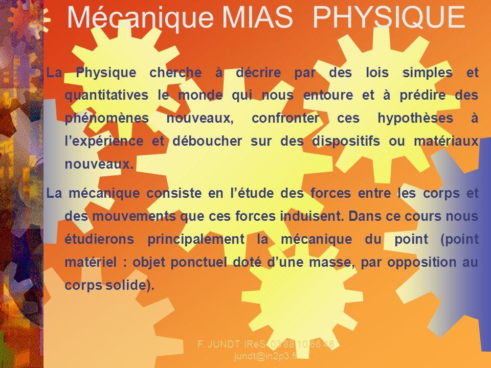 F. JUNDT IReS 03 88 10 66 46 jundt@in2p3.fr Mécanique MIAS PHYSIQUE La Physique cherche à décrire par des lois simples et quantitatives le monde qui n