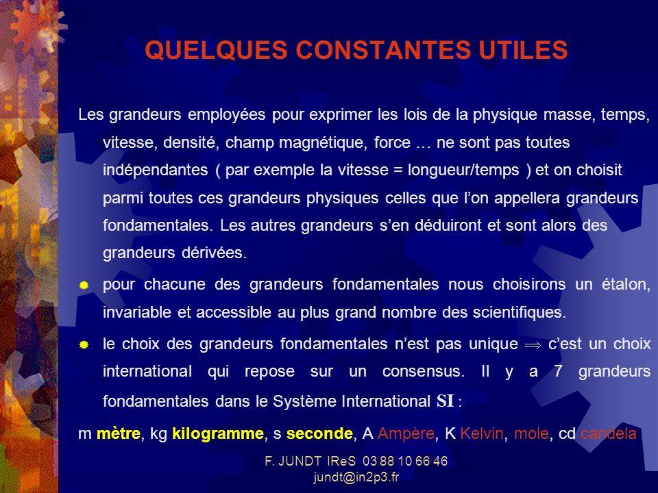 F. JUNDT IReS 03 88 10 66 46 jundt@in2p3.fr QUELQUES CONSTANTES UTILES Les grandeurs employées pour exprimer les lois de la physique masse, temps, vit