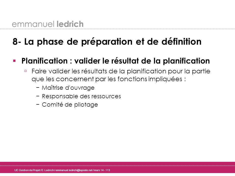 UE Gestion de Projet / E. Ledrich / emmanuel.ledrich@laposte.net / mars 14 - 113 8- La phase de préparation et de définition Planification : valider l