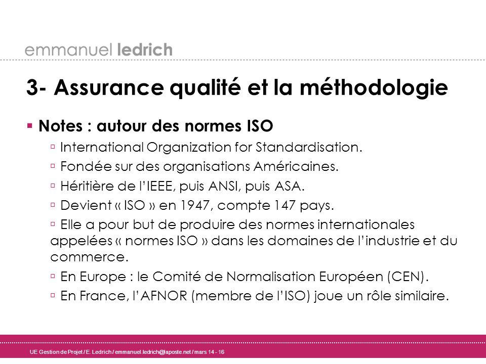 UE Gestion de Projet / E. Ledrich / emmanuel.ledrich@laposte.net / mars 14 - 16 3- Assurance qualité et la méthodologie Notes : autour des normes ISO