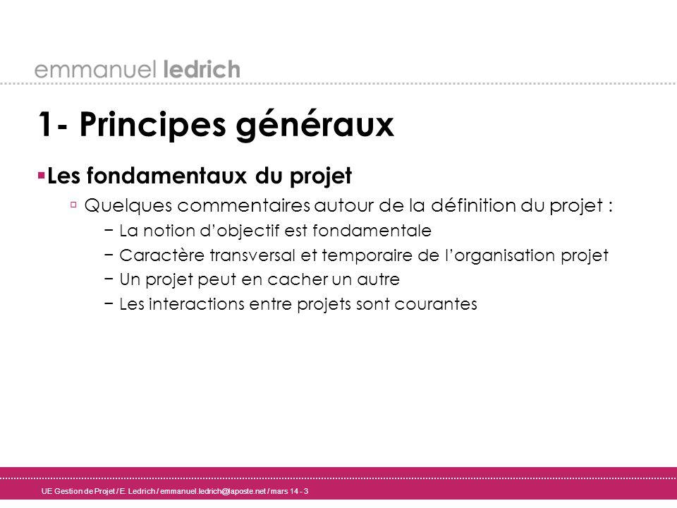 UE Gestion de Projet / E. Ledrich / emmanuel.ledrich@laposte.net / mars 14 - 3 1- Principes généraux Les fondamentaux du projet Quelques commentaires