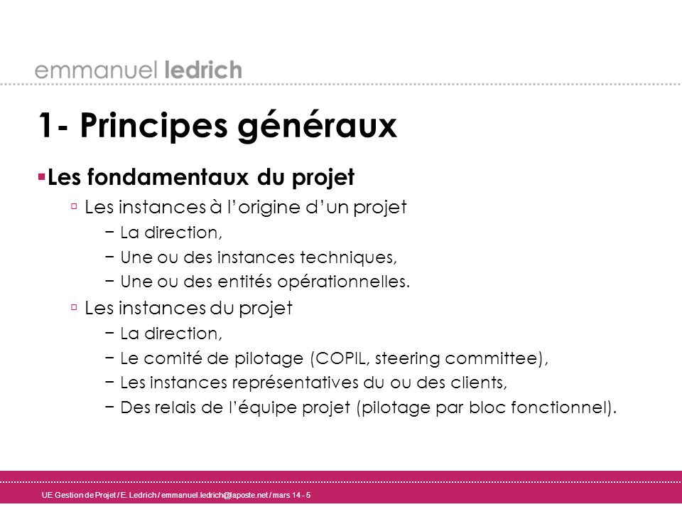 UE Gestion de Projet / E. Ledrich / emmanuel.ledrich@laposte.net / mars 14 - 5 1- Principes généraux Les fondamentaux du projet Les instances à lorigi