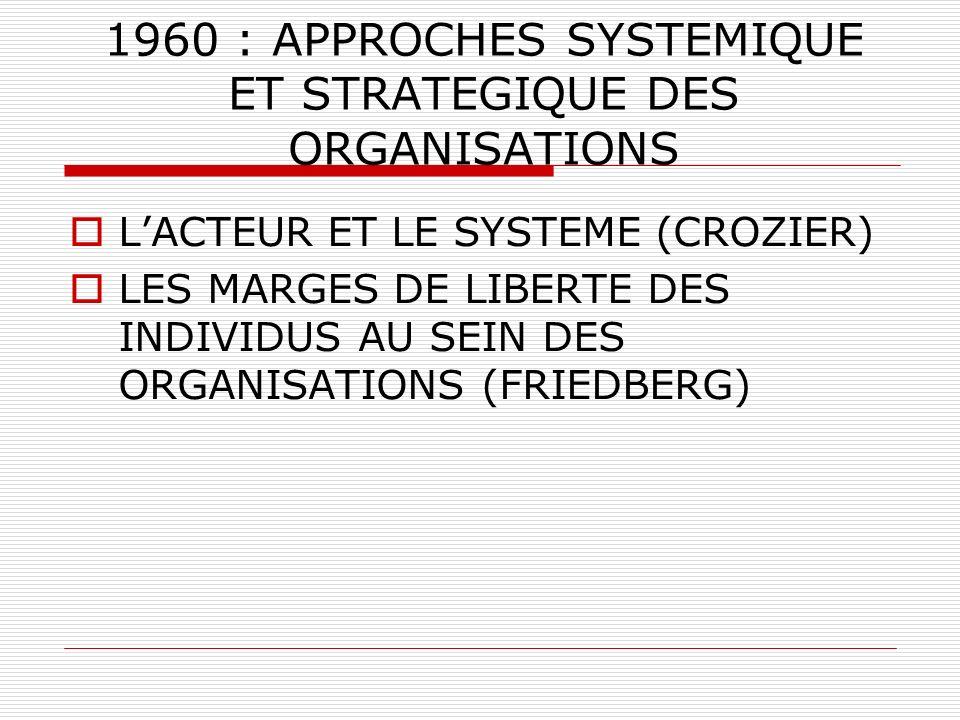 1960 : APPROCHES SYSTEMIQUE ET STRATEGIQUE DES ORGANISATIONS LACTEUR ET LE SYSTEME (CROZIER) LES MARGES DE LIBERTE DES INDIVIDUS AU SEIN DES ORGANISAT