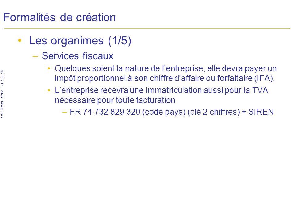 © 2006-2007 – Auteur : Nicolas Louis Formalités de création Les organimes (1/5) –Services fiscaux Quelques soient la nature de lentreprise, elle devra payer un impôt proportionnel à son chiffre daffaire ou forfaitaire (IFA).