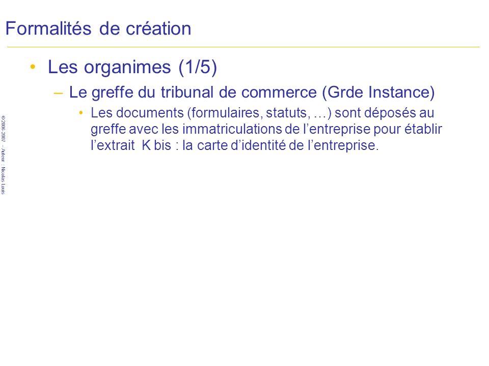 © 2006-2007 – Auteur : Nicolas Louis Formalités de création Les organimes (1/5) –Le greffe du tribunal de commerce (Grde Instance) Les documents (form