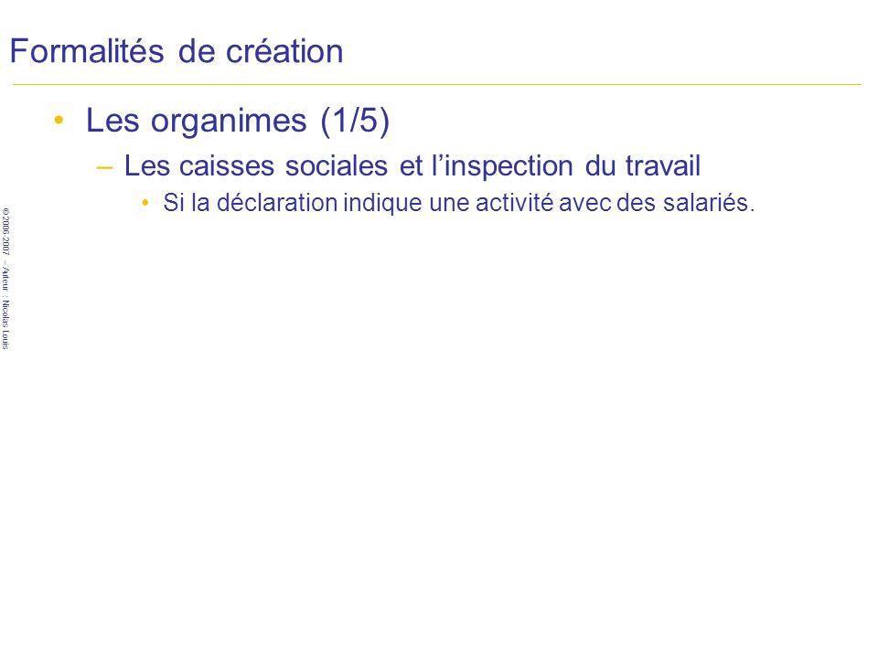 © 2006-2007 – Auteur : Nicolas Louis Formalités de création Les organimes (1/5) –Les caisses sociales et linspection du travail Si la déclaration indique une activité avec des salariés.