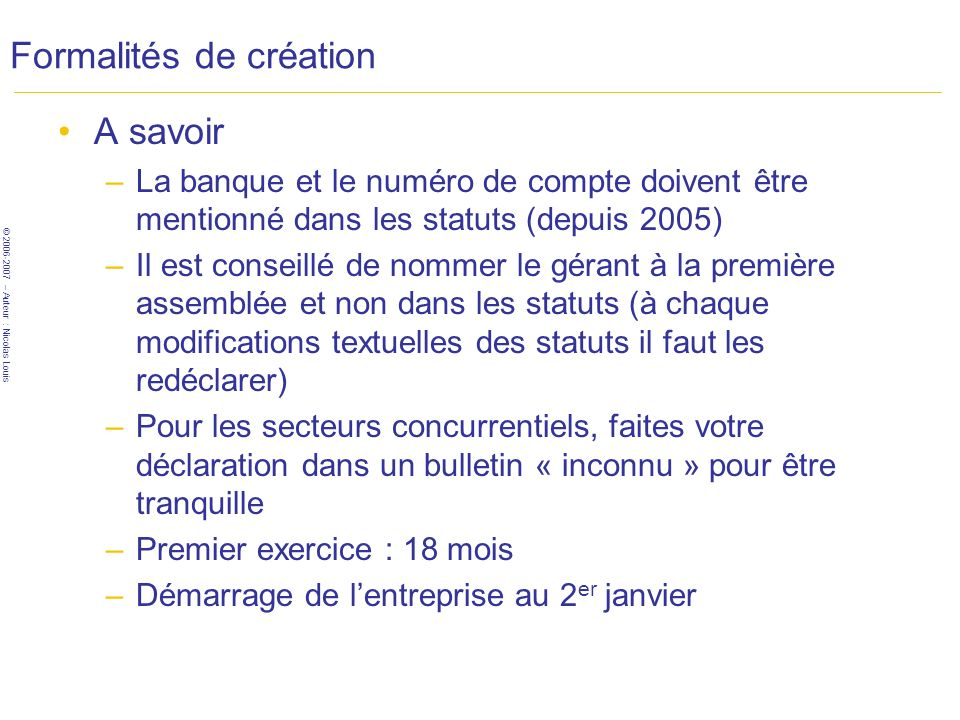 © 2006-2007 – Auteur : Nicolas Louis Formalités de création A savoir –La banque et le numéro de compte doivent être mentionné dans les statuts (depuis